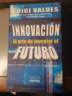Innovación El Arte De Inventar El Futuro. Luigi Valdes