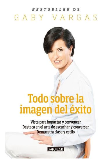 Todo Sobre La Imagen Del Éxito - Gaby Vargas - Aguilar