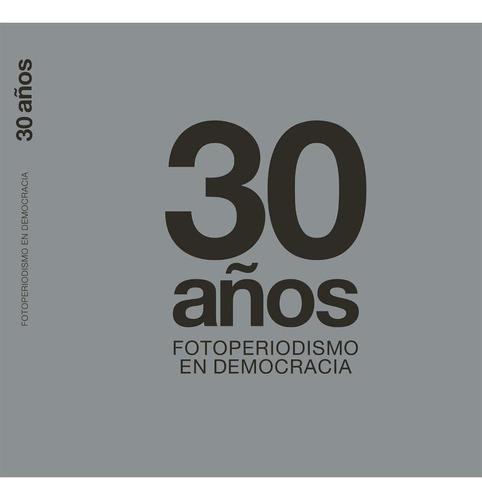 Libro 30 Años. Fotoperiodismo En Democracia