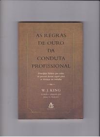 As Regras De Ouro Da Conduta Profissional - W.j.king