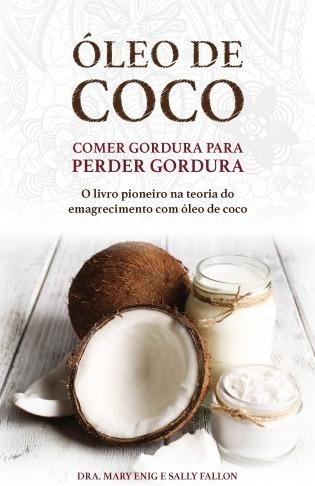 Livro - Óleo De Coco - Comer Gordura Para Perder Gordura