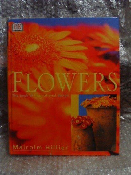 Flowers The Bookk Of Inspirational Design - Malcolm Hillier