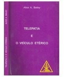 Telepatia E O Veículo Etérico - Alice Bailey