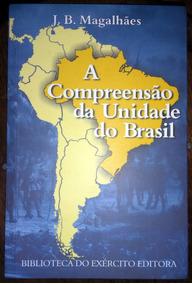 A Compreensão Da Unidade Do Brasil - J. B. Magalhães
