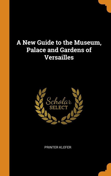 A New Guide To The Museum, Palace And Gardens Of Versailles