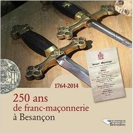 250 Ans De Franc Maçonnerie A Besancon 1764 - 2014