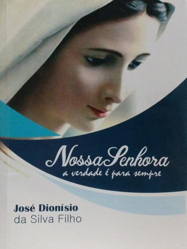 Livro Nossa Senhora A Verdade É Para Sempre - José Dionísio