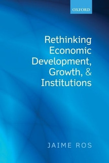 Jaime Ros Rethinking Economic Development Growth Institution