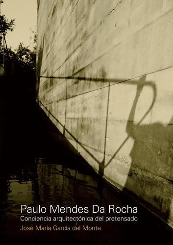 Imagen 1 de 1 de Paulo Mendes Da Rocha. Conciencia Arquitectonica