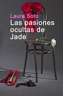 Libro : Las Pasiones Ocultas De Jade - Soto, Laura