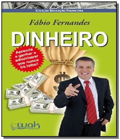 Dinheiro - Aprenda A Ganhar E Administrar Que Nunc