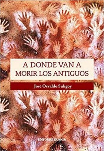 A Donde Van A Morir Los Antiguos - Suligoy, Jose Osvaldo
