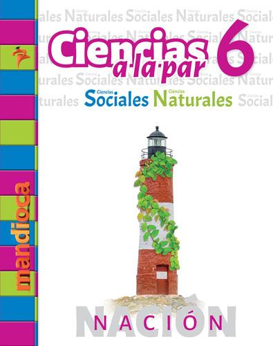 Ciencias A La Par 6 Nación - Editorial Mandioca