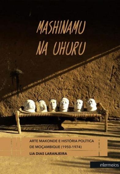 Mashinamu Na Uhuru - Arte Maconde E A Historia Politica De M