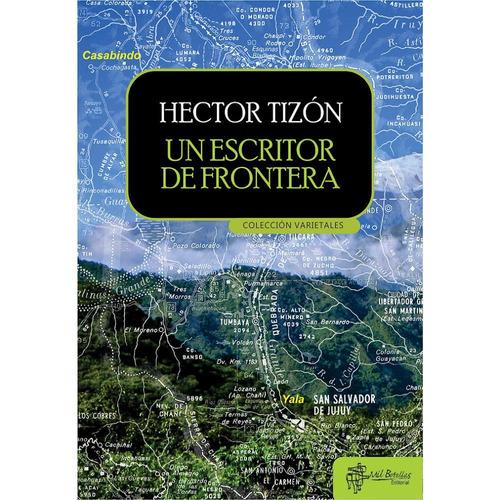 Un Escritor De Frontera - Héctor Tizón