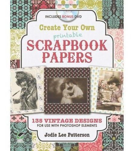 Create Your Own Printable Scrapbook Papers: 135 Vintage Desi
