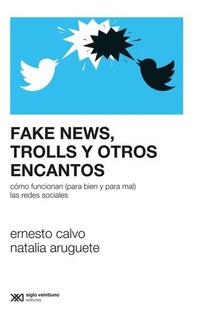 Fake News, Trolls Y Otros Encantos - Calvo, Aruguete