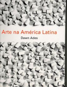 Arte Na América Latina - Dawn Ades - Cosac Naify