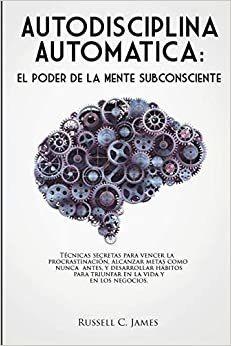 Autodisciplina Automtica: El Poder De La Mente Subconsciente