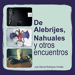 De Alebrijes, Nahuales Y Otros Encuentros Juan Manuel Rodri