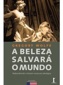 A Beleza Salvará O Mundo ( Gregory Wolfe )