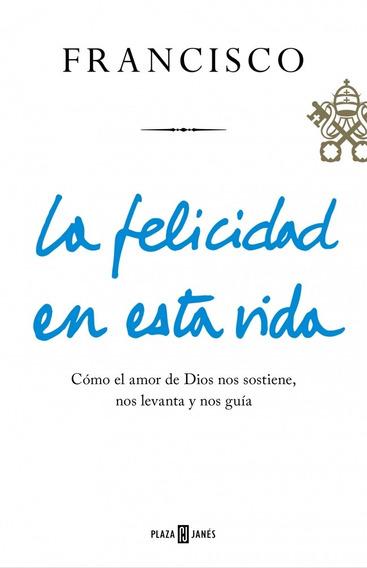 La Felicidad En Esta Vida - Papa Francisco