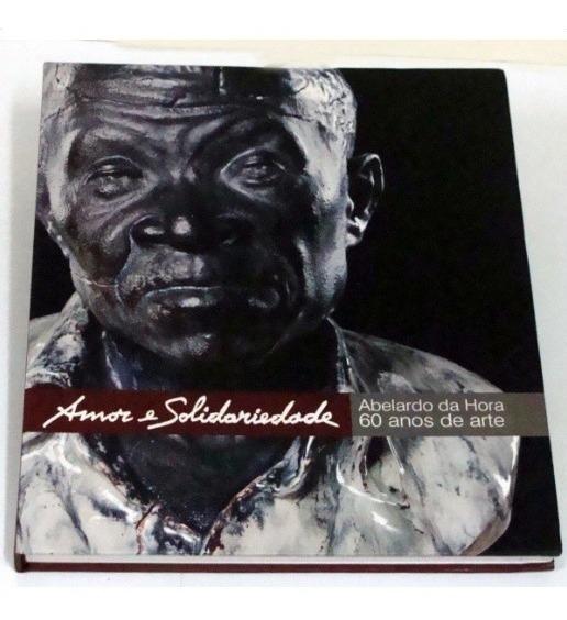 Amor E Solidariedade - Abelardo Da Hora 60 Anos De Arte