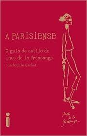 A Parisiense: O Guia De Estilo De Inês D Sophie Gachet