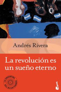 La Revolucion Es Un Sueño Eterno De Andrés Rivera- Booket