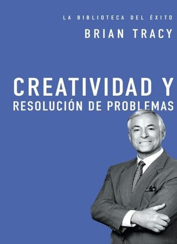 Creatividad Y Resolución De Problemas - Brian Tracy