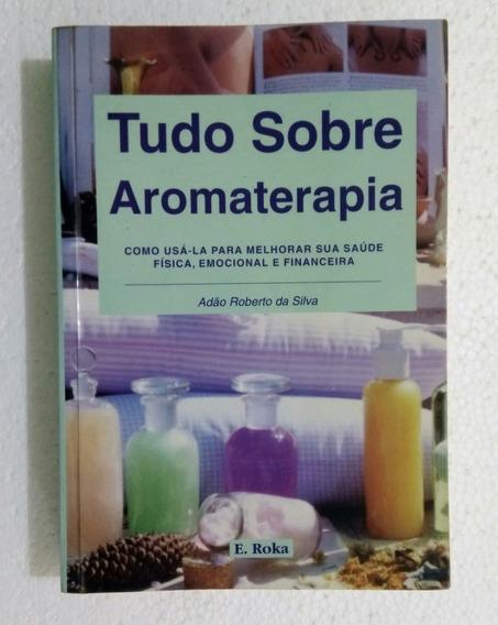 Tudo Sobre Aromaterapia - Adão Roberto Da Silva
