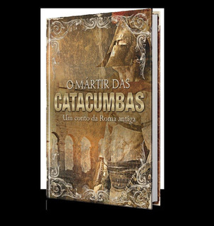 O Mártir Das Catacumbas - Um Conto Da Roma Antiga