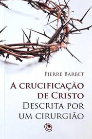 Crucificacao De Cristo Descrita Por Um Cirurgiao, A - Centra