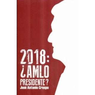 Libro 2018: Amlo Presidente? Jose Antonio Crespo