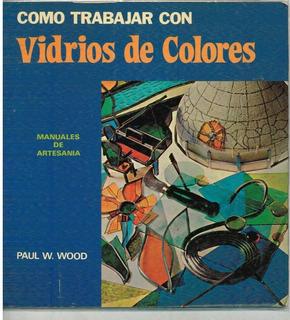 Como Trabajar Con Vidrios De Colores - Paul W. Wood - Ed. Ed