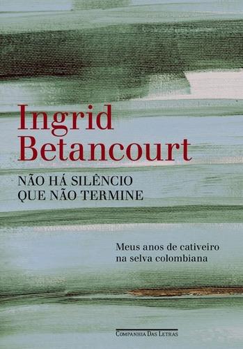 Livro Não Há Silêncio Que Não Termine De  Ingrid Betancourt