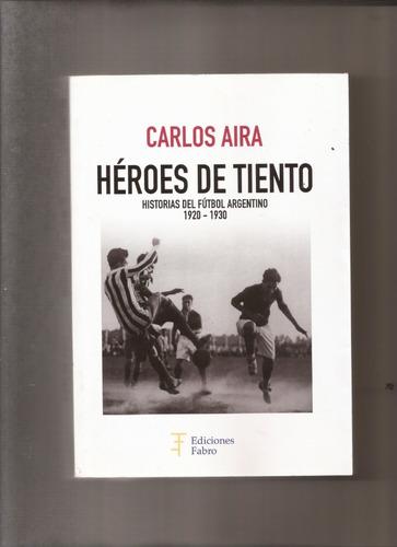 Héroes De Tiento. Historias Del Fútbol Argentino 1920-1930