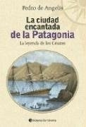 La Ciudad Encantada De La Patagonia - De Angelis , Pedro (co