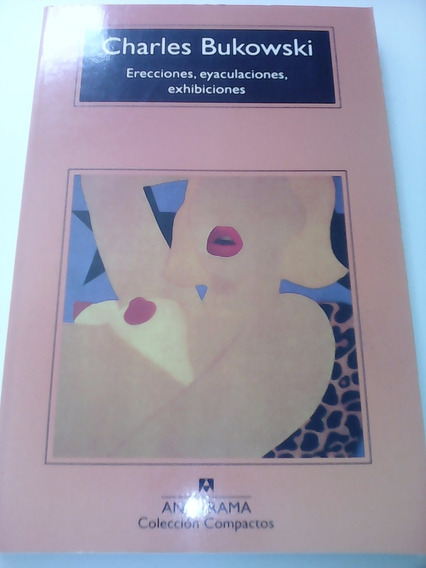 Erecciones, Eyaculaciones, Exhibiciones - Charles Bukowski