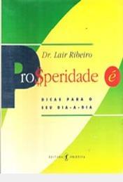 Prosperidade É: Dicas Para O Seu Dia-a-d Dr. Lair Ribeiro