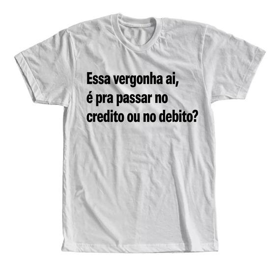 Camiseta Essa Vergonha Ai É Pra Passar No Debito Ou No Cred.