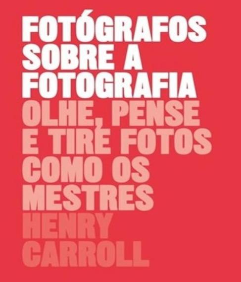 Fotografos Sobre A Fotografia - Olhe, Pense E Tire Fotos Com