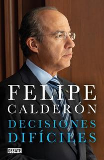 Decisiones Difíciles - Felipe Calderón Hinojosa