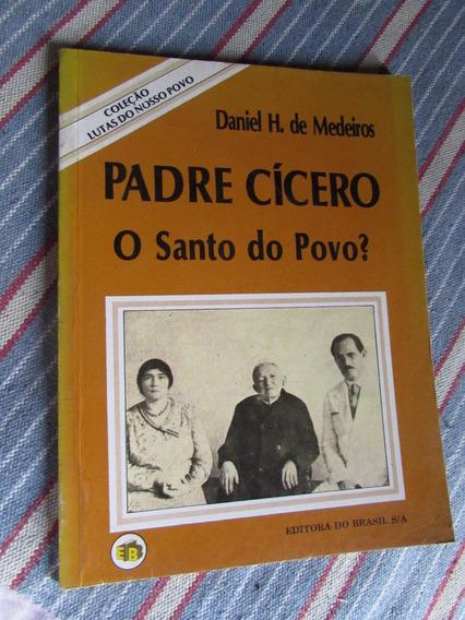 Padre Cícero: O Santo Do Povo - Daniel H. De Medeiros