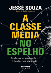 A Classe Média No Espelho - Sua História, Seus Sonhos E Il