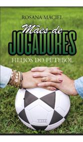 Livro Mães De Jogadores Filhos Do Futebol