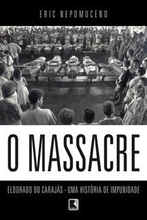 O Massacre - Eldorado Do Carajás - Uma História De Impunid