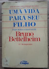 Bruno Bettelheim Uma Vida Para Seu Filho Pais Bons O Bastant