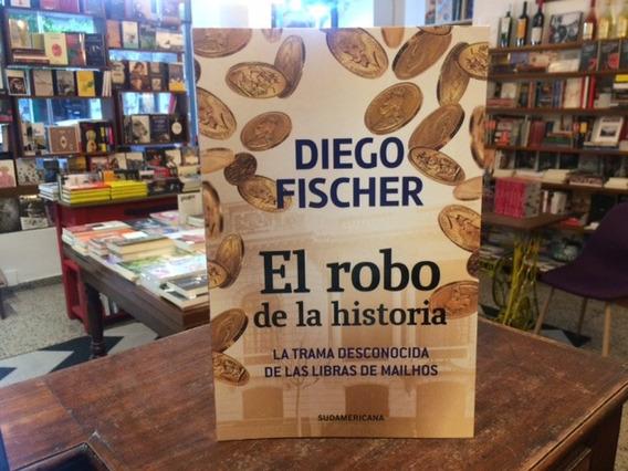 El Robo De La Historia. Libras De Mailhos - Diego Fischer