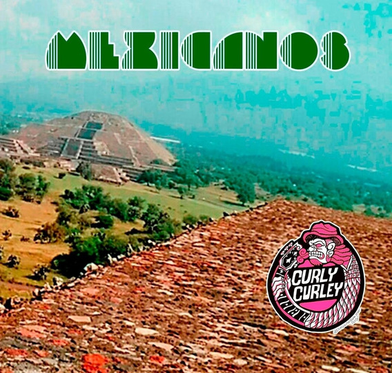Curly Curley - Mexicanos